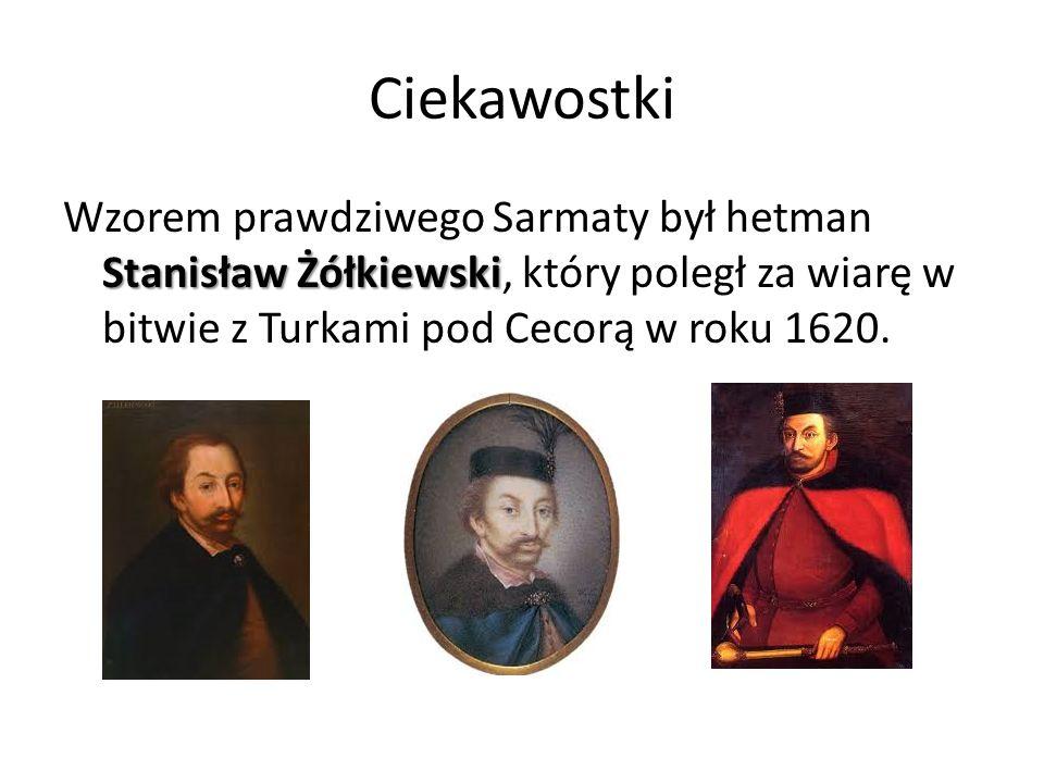 Ciekawostki Stanisław Żółkiewski Wzorem prawdziwego Sarmaty był hetman Stanisław Żółkiewski, który poległ za wiarę w bitwie z Turkami pod Cecorą w rok