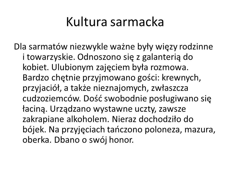 Kultura sarmacka Dla sarmatów niezwykle ważne były więzy rodzinne i towarzyskie. Odnoszono się z galanterią do kobiet. Ulubionym zajęciem była rozmowa