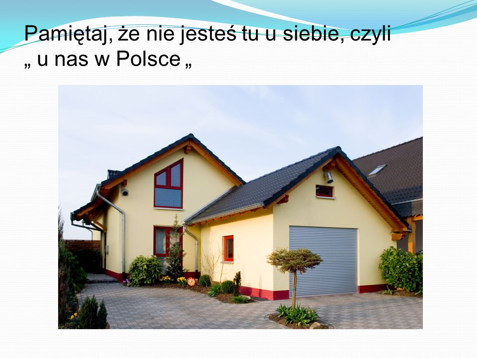 Pamiętaj, że nie jesteś tu u siebie, czyli u nas w Polsce