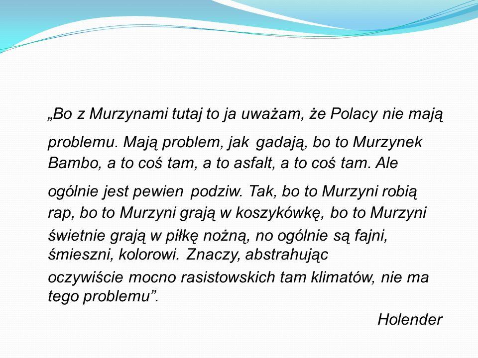 Bo z Murzynami tutaj to ja uważam, że Polacy nie mają problemu. Mają problem, jak gadają, bo to Murzynek Bambo, a to coś tam, a to asfalt, a to coś ta