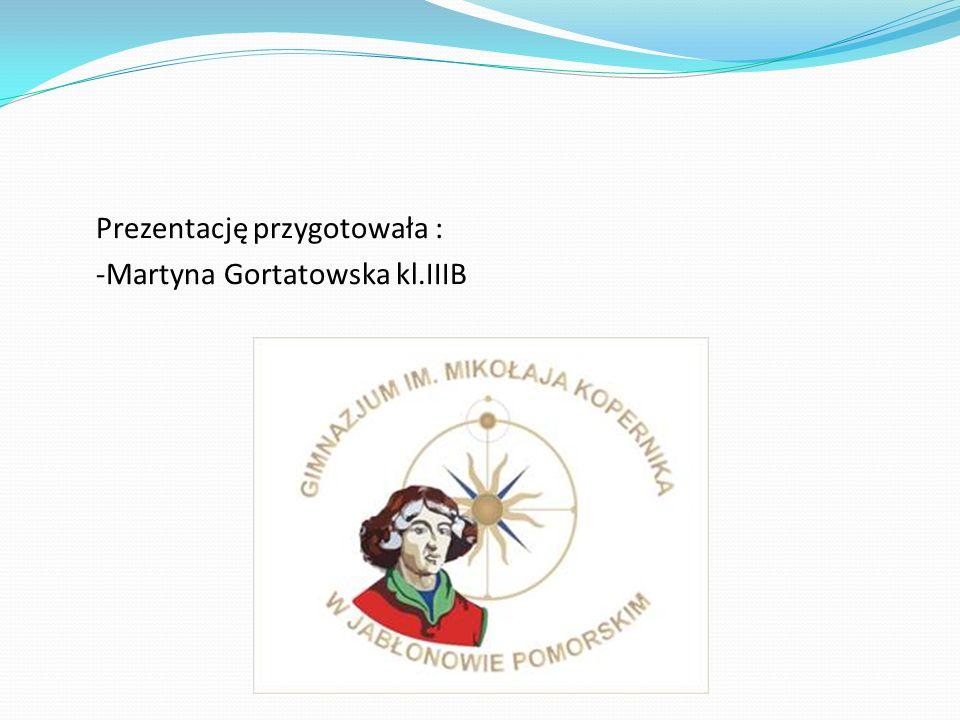 Prezentację przygotowała : -Martyna Gortatowska kl.IIIB