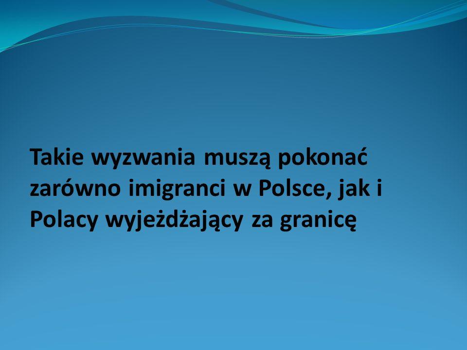 Takie wyzwania muszą pokonać zarówno imigranci w Polsce, jak i Polacy wyjeżdżający za granicę