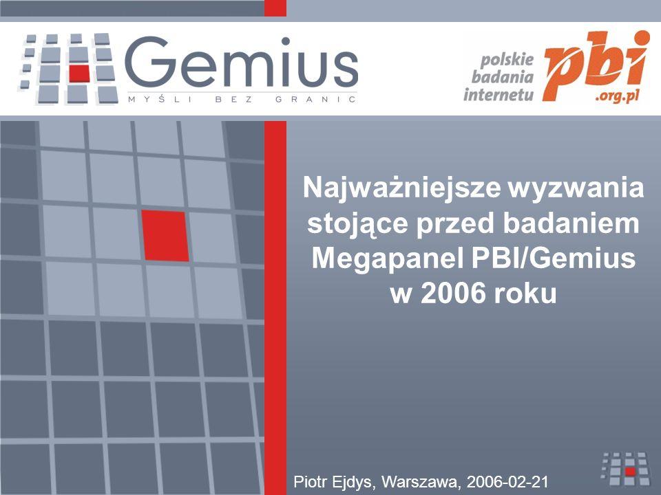Najważniejsze wyzwania stojące przed badaniem Megapanel PBI/Gemius w 2006 roku Piotr Ejdys, Warszawa, 2006-02-21