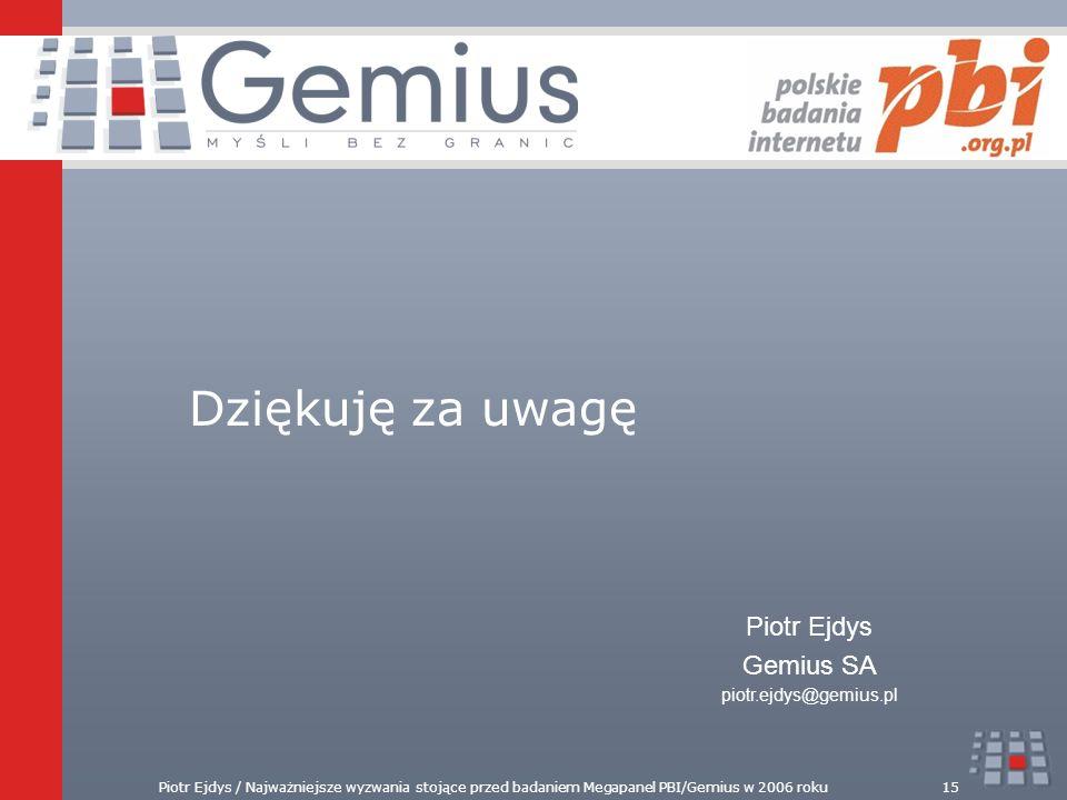 Piotr Ejdys / Najważniejsze wyzwania stojące przed badaniem Megapanel PBI/Gemius w 2006 roku15 Dziękuję za uwagę Piotr Ejdys Gemius SA piotr.ejdys@gem