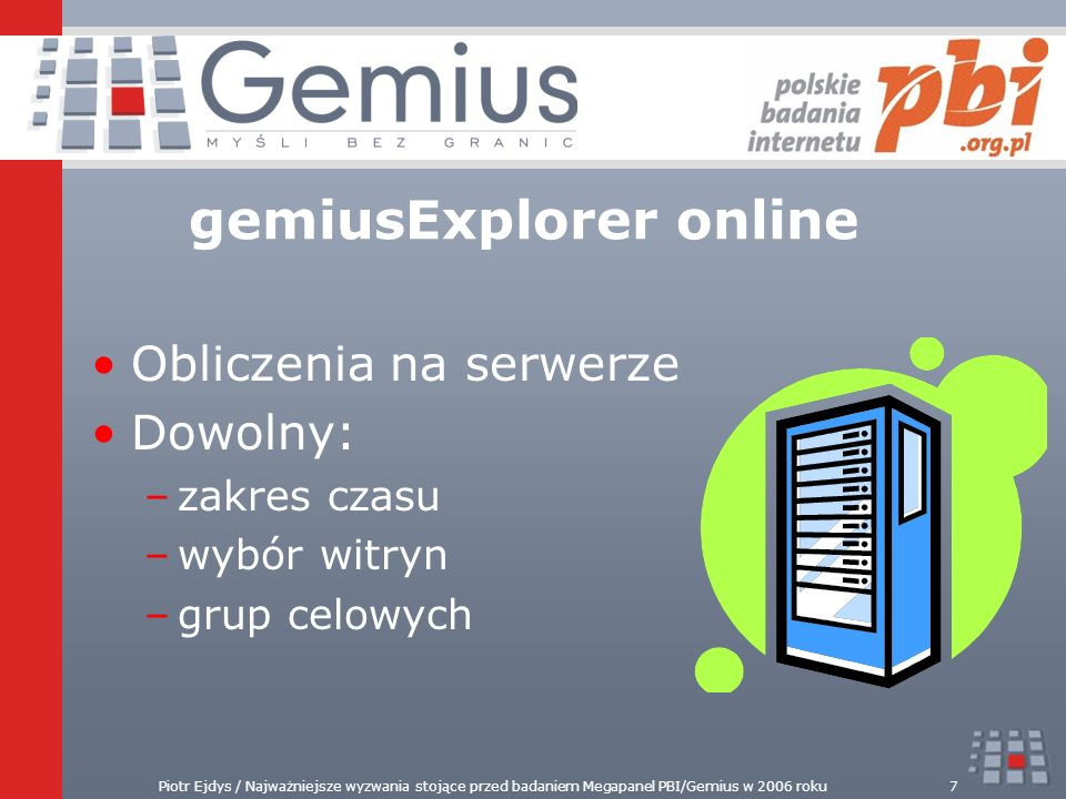 Piotr Ejdys / Najważniejsze wyzwania stojące przed badaniem Megapanel PBI/Gemius w 2006 roku7 Obliczenia na serwerze Dowolny: –zakres czasu –wybór wit