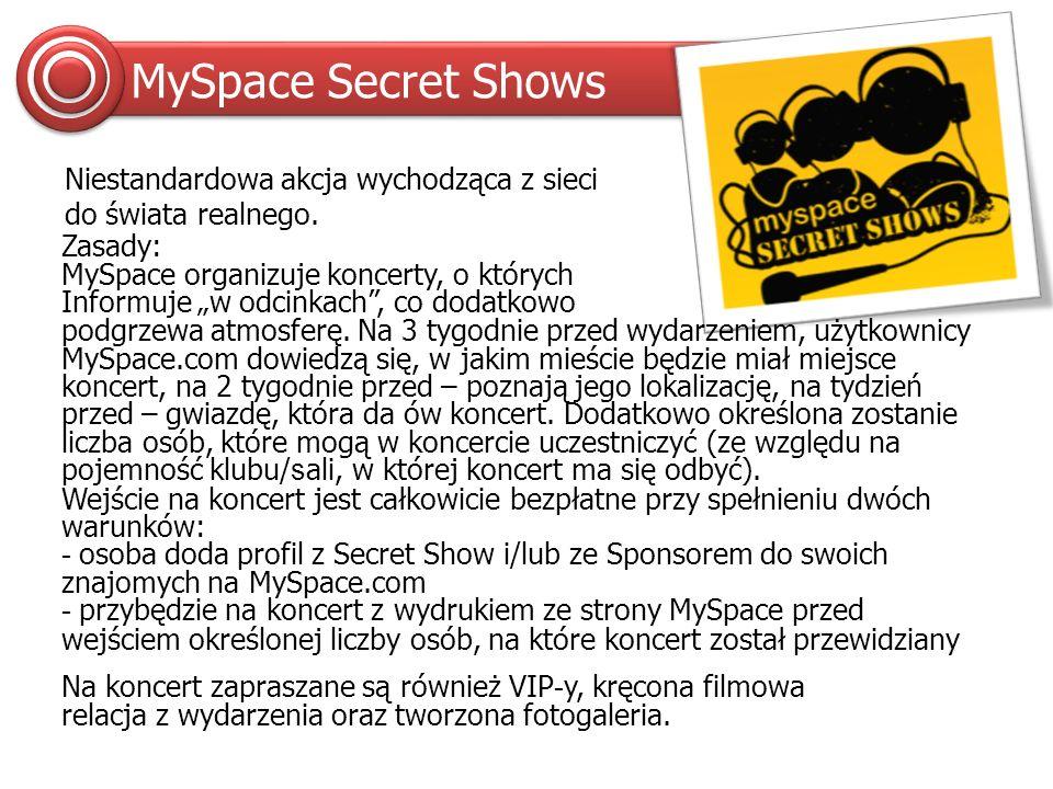 Sponsor MySpace Secret Shows logotyp we wszystkich reklamach promujących akcję na MySpace.com logotyp na małoformatowych plakatach, które pojawią się na mieście tydzień przed koncertem branding strony/profilu z MySpace Secret Shows możliwość zaistnienia w miejscu koncertu (standy i ścianki w foyer, sampling, hostessy) krótka relacja filmowa z wydarzenia, relacja foto udział w nietypowej akcji, budowanej przy pomocy społeczności, przypominającej nieco flash-mob Sponsor & wizualizacja orientacyjna, adaptująca dotychczas istniejące grafiki
