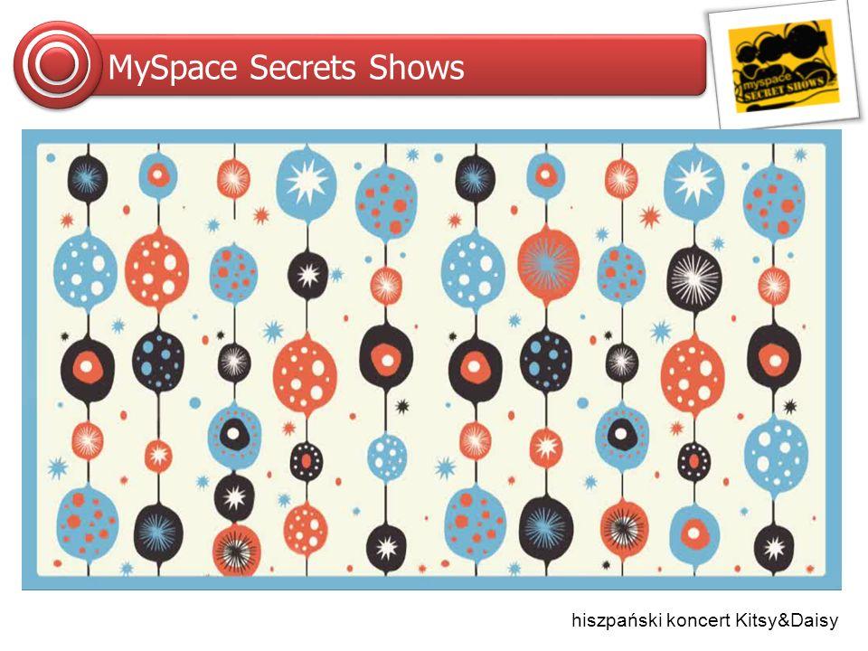 MySpace Sessions Format łudząco podobny do Secret Shows, z tą różnicą, że impreza jest bardziej kameralna (mniejszy koncert, dla max 300 osób), a gwiazda dająca koncert nie musi być szeroko znana.