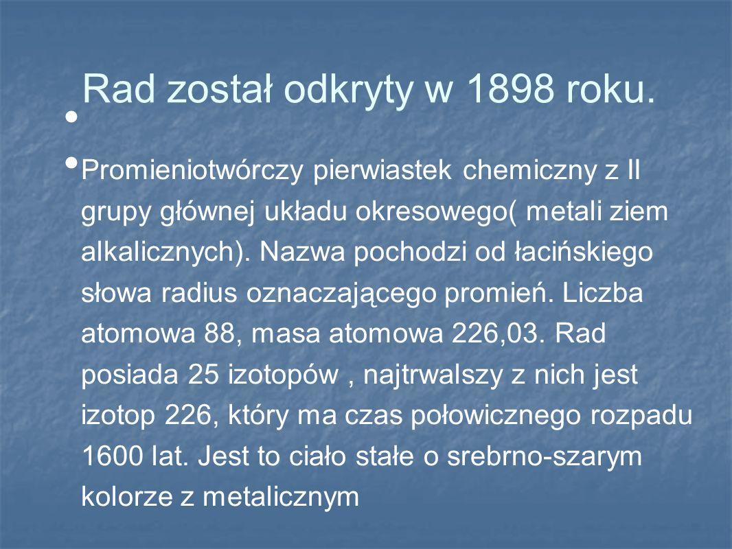 Rad został odkryty w 1898 roku. Promieniotwórczy pierwiastek chemiczny z II grupy głównej układu okresowego( metali ziem alkalicznych). Nazwa pochodzi