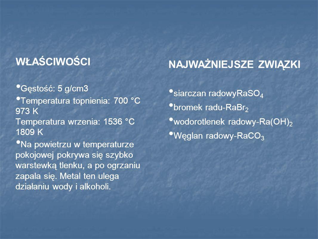 NAJWAŻNIEJSZE ZWIĄZKI siarczan radowyRaSO 4 bromek radu-RaBr 2 wodorotlenek radowy-Ra(OH) 2 Węglan radowy-RaCO 3 WŁAŚCIWOŚCI Gęstość: 5 g/cm3 Temperatura topnienia: 700 °C 973 K Temperatura wrzenia: 1536 °C 1809 K Na powietrzu w temperaturze pokojowej pokrywa się szybko warstewką tlenku, a po ogrzaniu zapala się.