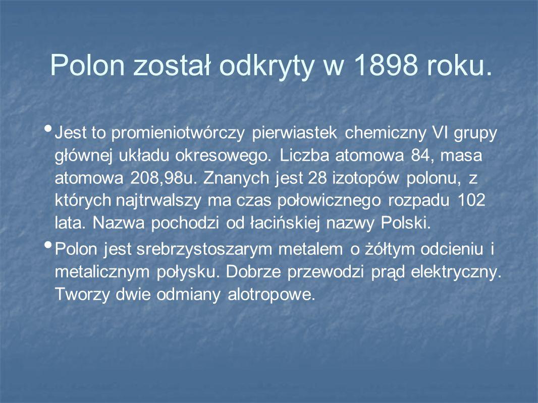 Polon został odkryty w 1898 roku. Jest to promieniotwórczy pierwiastek chemiczny VI grupy głównej układu okresowego. Liczba atomowa 84, masa atomowa 2