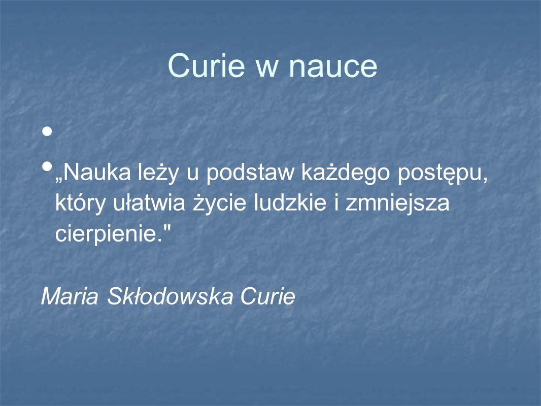Curie w nauce Nauka leży u podstaw każdego postępu, który ułatwia życie ludzkie i zmniejsza cierpienie. Maria Skłodowska Curie