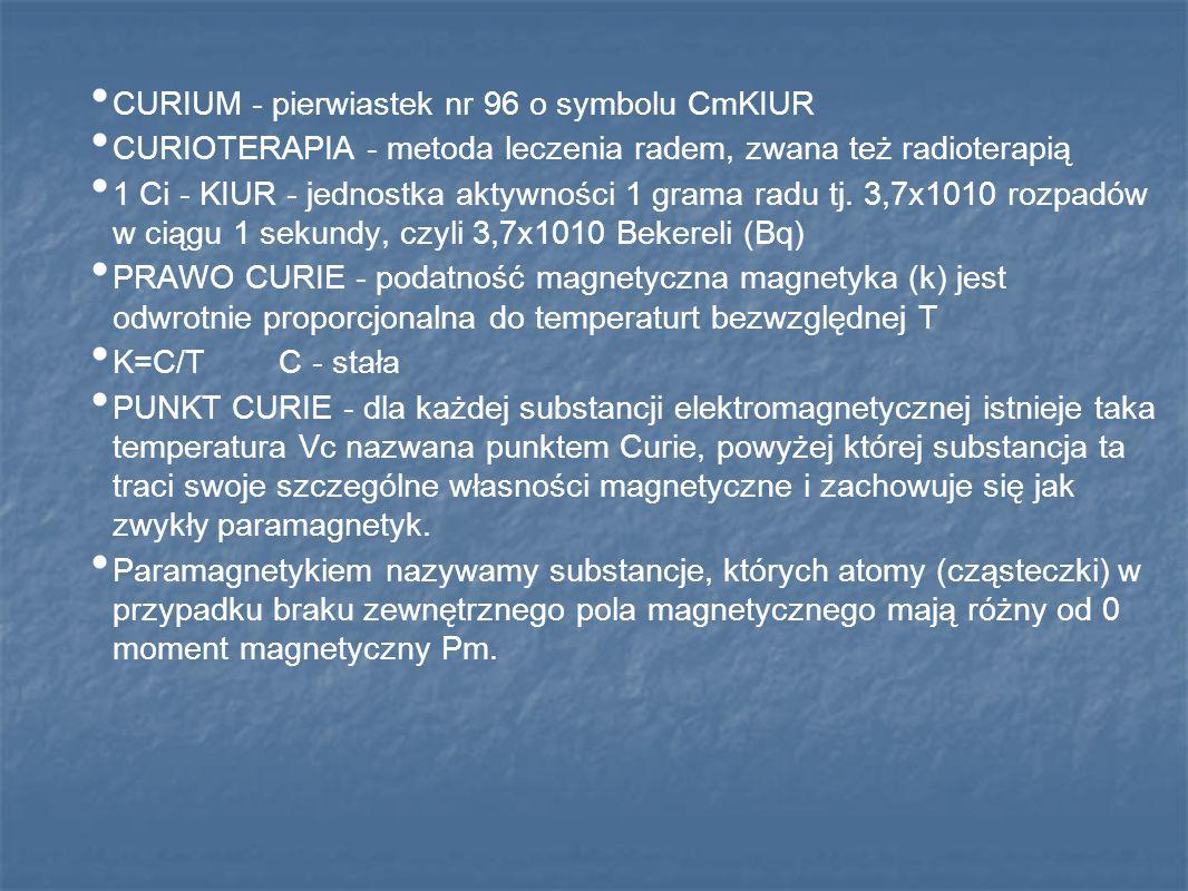 CURIUM - pierwiastek nr 96 o symbolu CmKIUR CURIOTERAPIA - metoda leczenia radem, zwana też radioterapią 1 Ci - KIUR - jednostka aktywności 1 grama ra