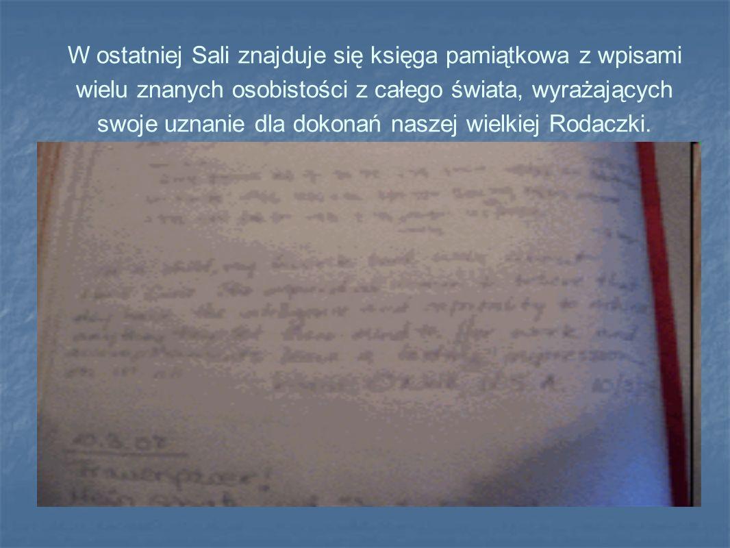 W ostatniej Sali znajduje się księga pamiątkowa z wpisami wielu znanych osobistości z całego świata, wyrażających swoje uznanie dla dokonań naszej wielkiej Rodaczki.