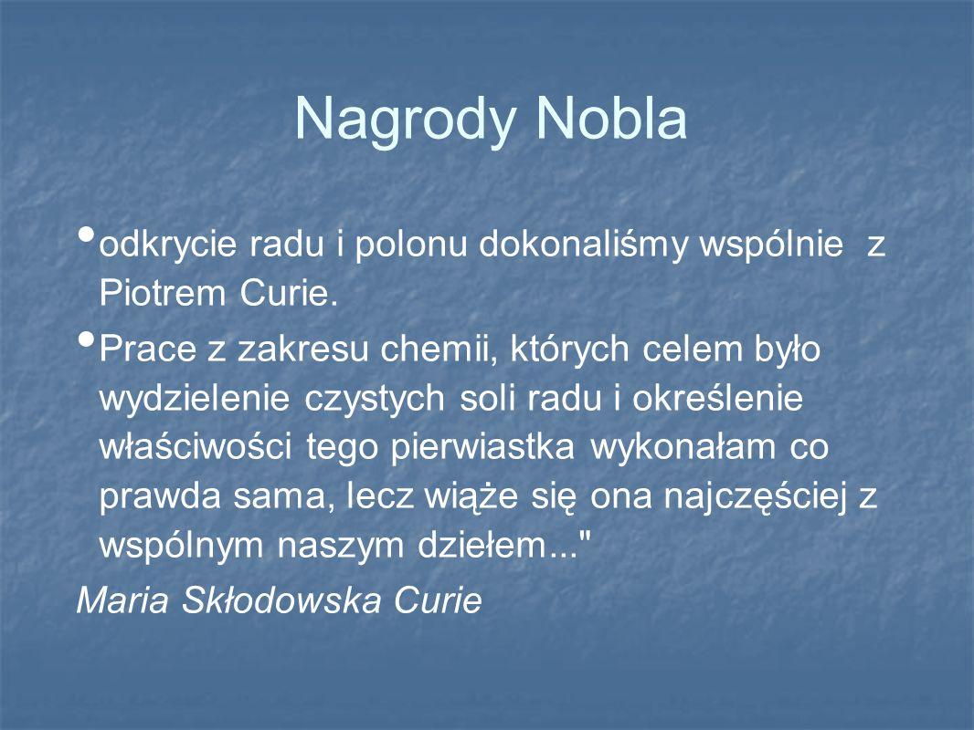 Nagrody Nobla odkrycie radu i polonu dokonaliśmy wspólnie z Piotrem Curie. Prace z zakresu chemii, których celem było wydzielenie czystych soli radu i