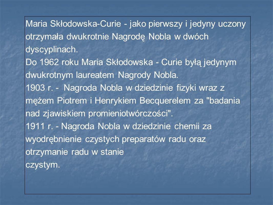 Maria Skłodowska-Curie - jako pierwszy i jedyny uczony otrzymała dwukrotnie Nagrodę Nobla w dwóch dyscyplinach. Do 1962 roku Maria Skłodowska - Curie