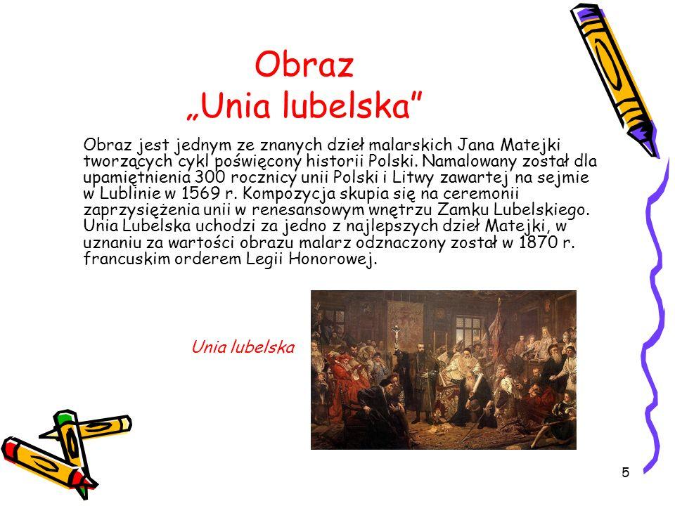 5 Obraz Unia lubelska Obraz jest jednym ze znanych dzieł malarskich Jana Matejki tworzących cykl poświęcony historii Polski.