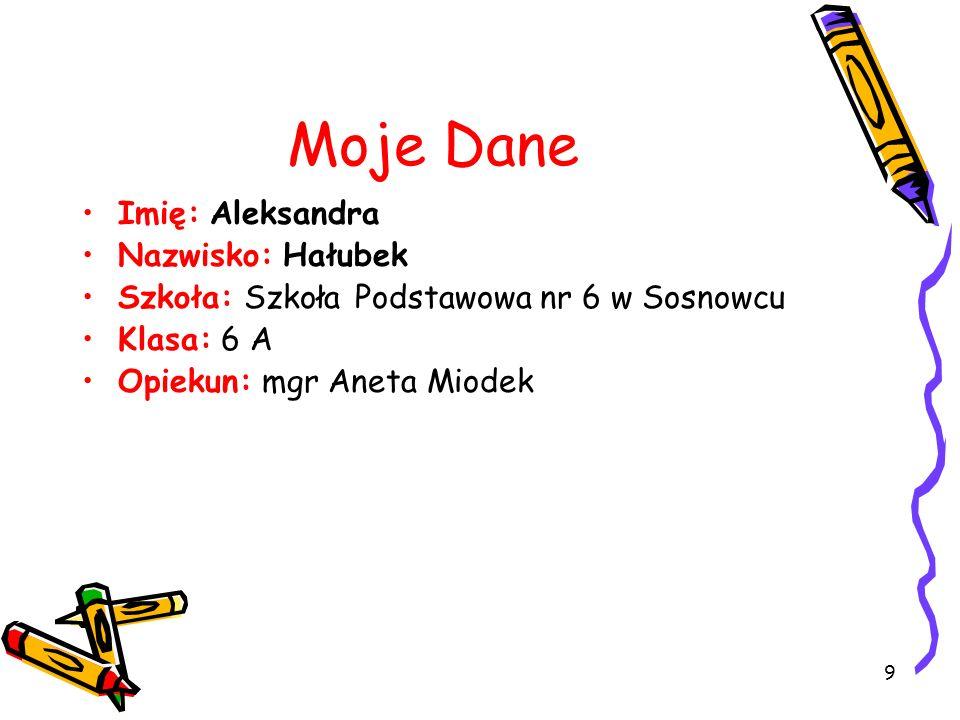 9 Moje Dane Imię: Aleksandra Nazwisko: Hałubek Szkoła: Szkoła Podstawowa nr 6 w Sosnowcu Klasa: 6 A Opiekun: mgr Aneta Miodek