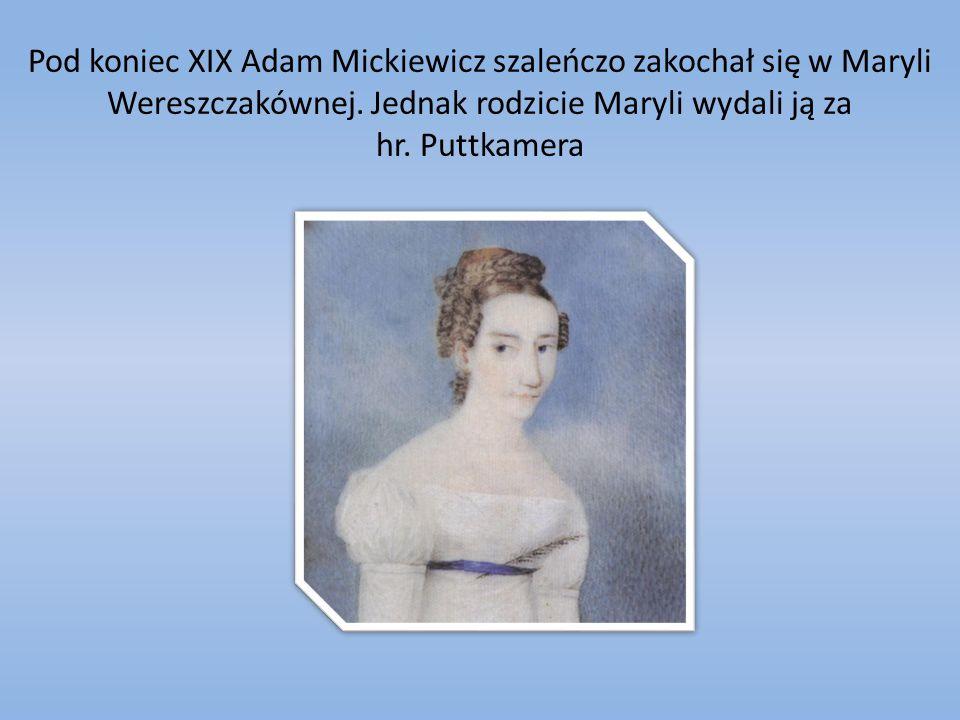 Pod koniec XIX Adam Mickiewicz szaleńczo zakochał się w Maryli Wereszczakównej. Jednak rodzicie Maryli wydali ją za hr. Puttkamera