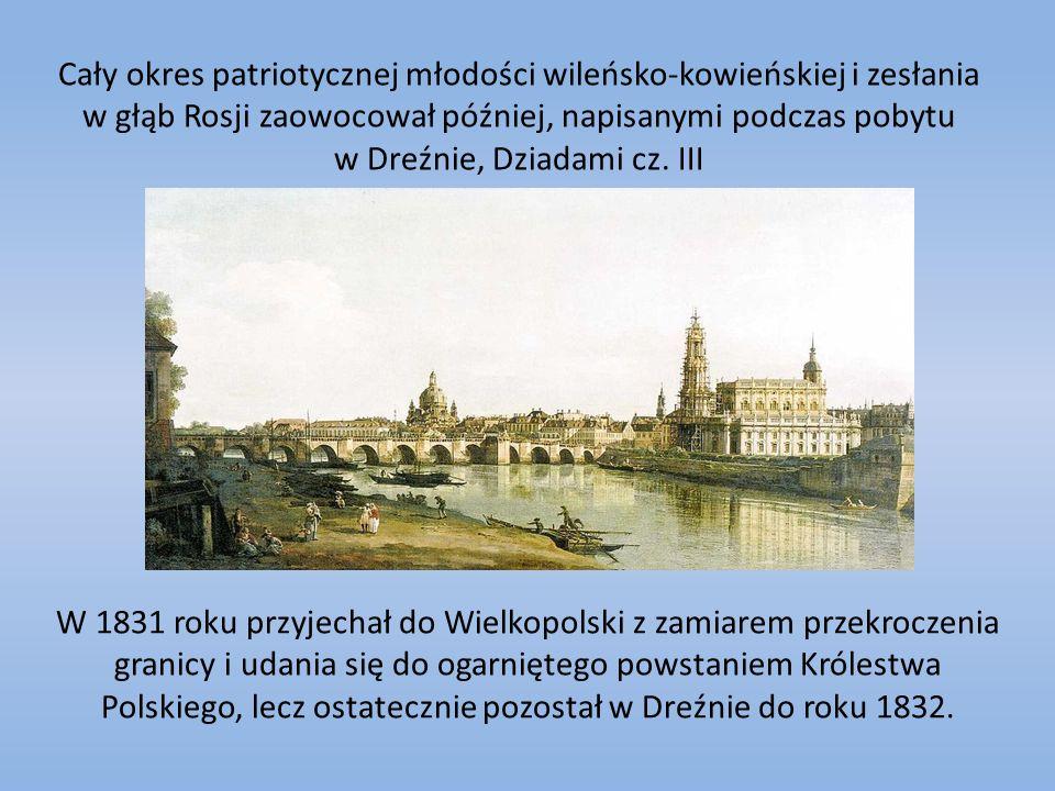 Cały okres patriotycznej młodości wileńsko-kowieńskiej i zesłania w głąb Rosji zaowocował później, napisanymi podczas pobytu w Dreźnie, Dziadami cz.
