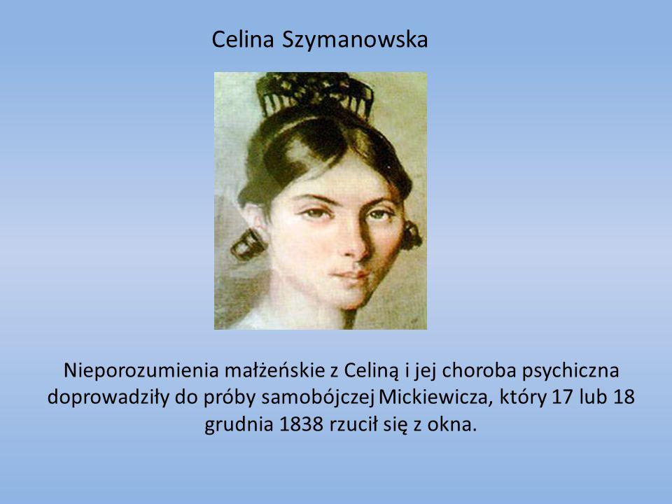 Celina Szymanowska Nieporozumienia małżeńskie z Celiną i jej choroba psychiczna doprowadziły do próby samobójczej Mickiewicza, który 17 lub 18 grudnia 1838 rzucił się z okna.