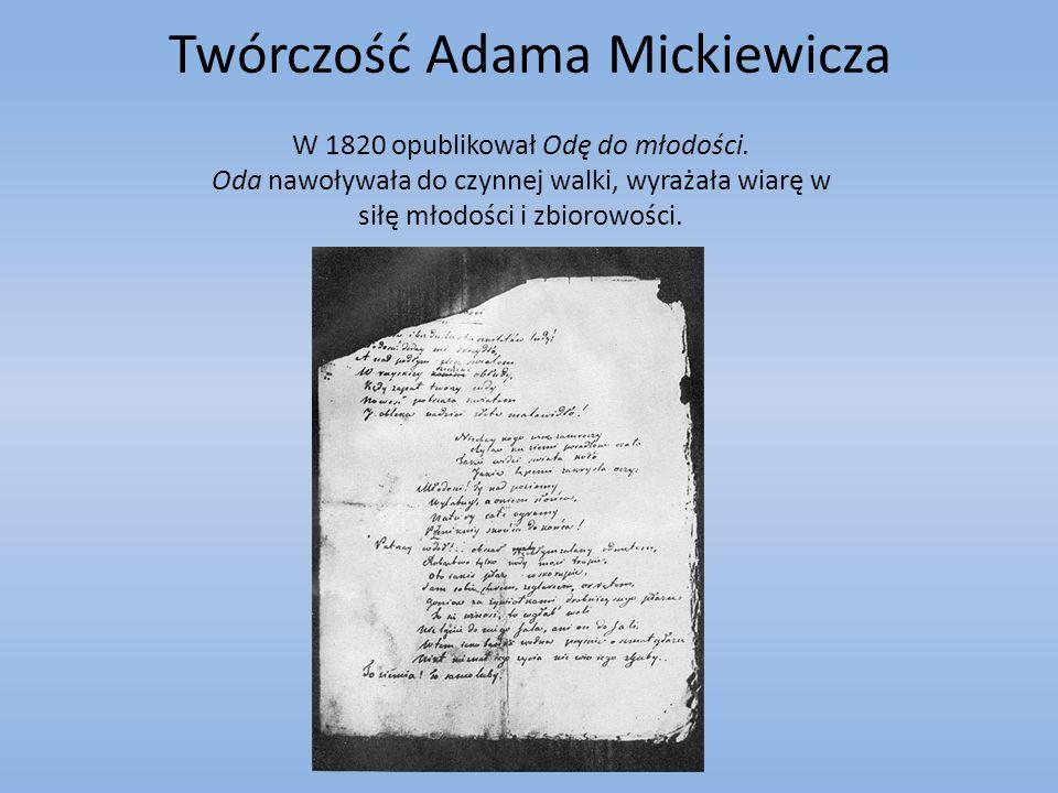 Twórczość Adama Mickiewicza W 1820 opublikował Odę do młodości. Oda nawoływała do czynnej walki, wyrażała wiarę w siłę młodości i zbiorowości.