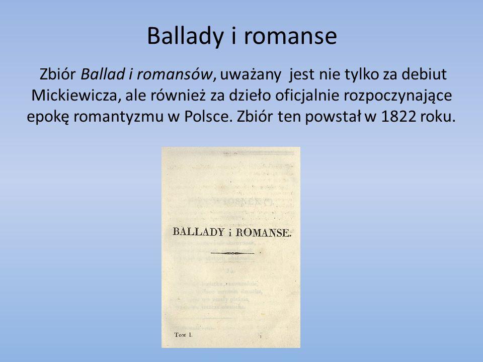 Ballady i romanse Zbiór Ballad i romansów, uważany jest nie tylko za debiut Mickiewicza, ale również za dzieło oficjalnie rozpoczynające epokę romantyzmu w Polsce.