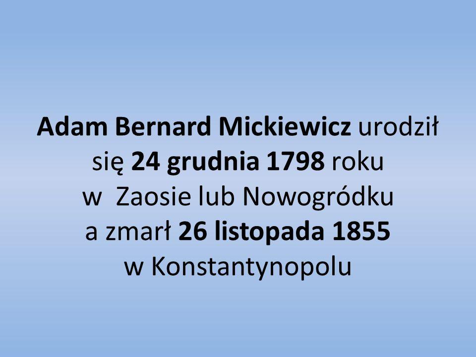 Adam Bernard Mickiewicz urodził się 24 grudnia 1798 roku w Zaosie lub Nowogródku a zmarł 26 listopada 1855 w Konstantynopolu