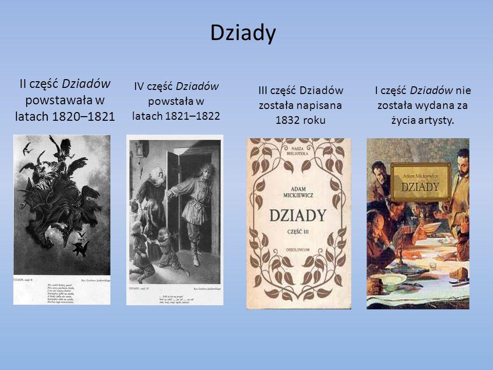 Dziady II część Dziadów powstawała w latach 1820–1821 IV część Dziadów powstała w latach 1821–1822 III część Dziadów została napisana 1832 roku I część Dziadów nie została wydana za życia artysty.