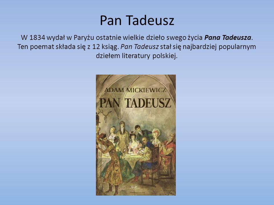 Pan Tadeusz W 1834 wydał w Paryżu ostatnie wielkie dzieło swego życia Pana Tadeusza. Ten poemat składa się z 12 ksiąg. Pan Tadeusz stał się najbardzie