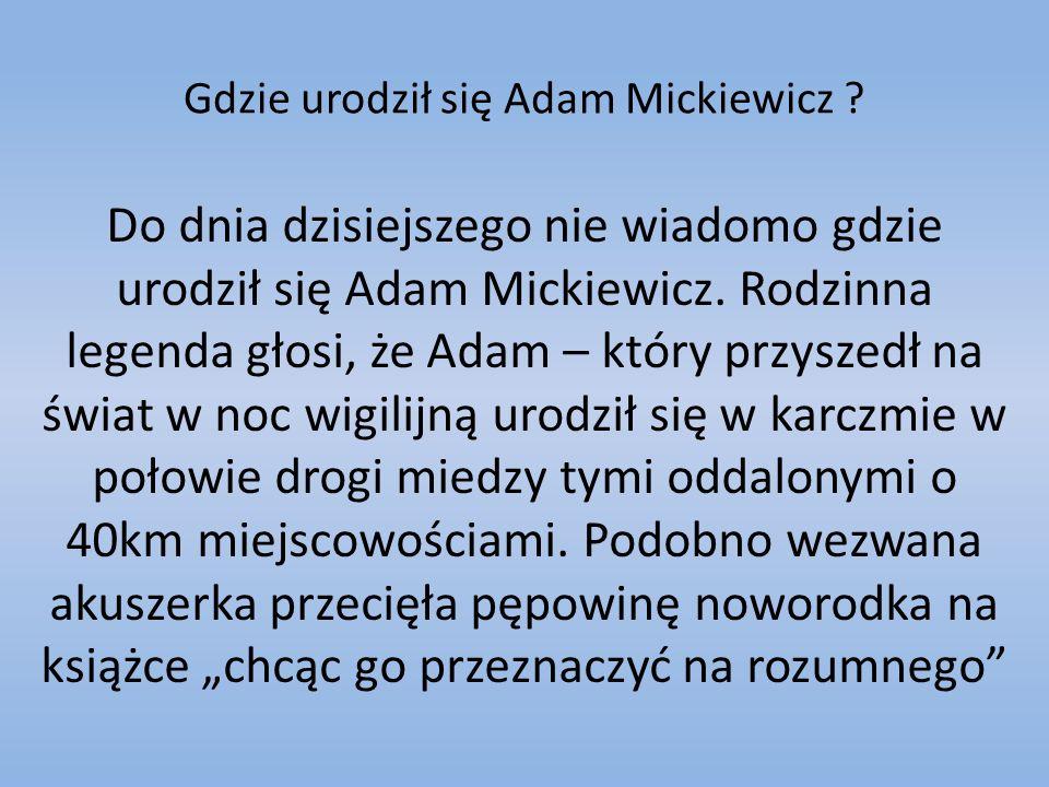 Gdzie urodził się Adam Mickiewicz ? Do dnia dzisiejszego nie wiadomo gdzie urodził się Adam Mickiewicz. Rodzinna legenda głosi, że Adam – który przysz