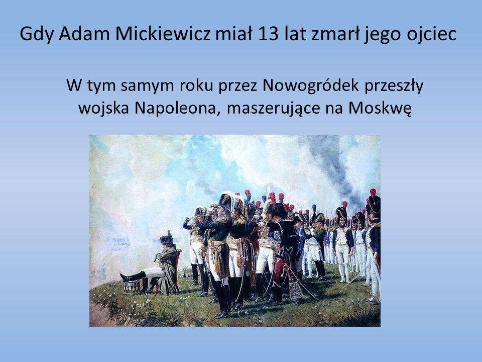 Gdy Adam Mickiewicz miał 13 lat zmarł jego ojciec W tym samym roku przez Nowogródek przeszły wojska Napoleona, maszerujące na Moskwę