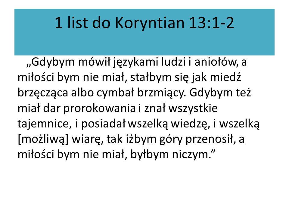 1 list do Koryntian 13:1-2 Gdybym mówił językami ludzi i aniołów, a miłości bym nie miał, stałbym się jak miedź brzęcząca albo cymbał brzmiący. Gdybym