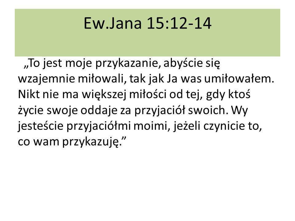 Ew.Jana 15:12-14 To jest moje przykazanie, abyście się wzajemnie miłowali, tak jak Ja was umiłowałem. Nikt nie ma większej miłości od tej, gdy ktoś ży