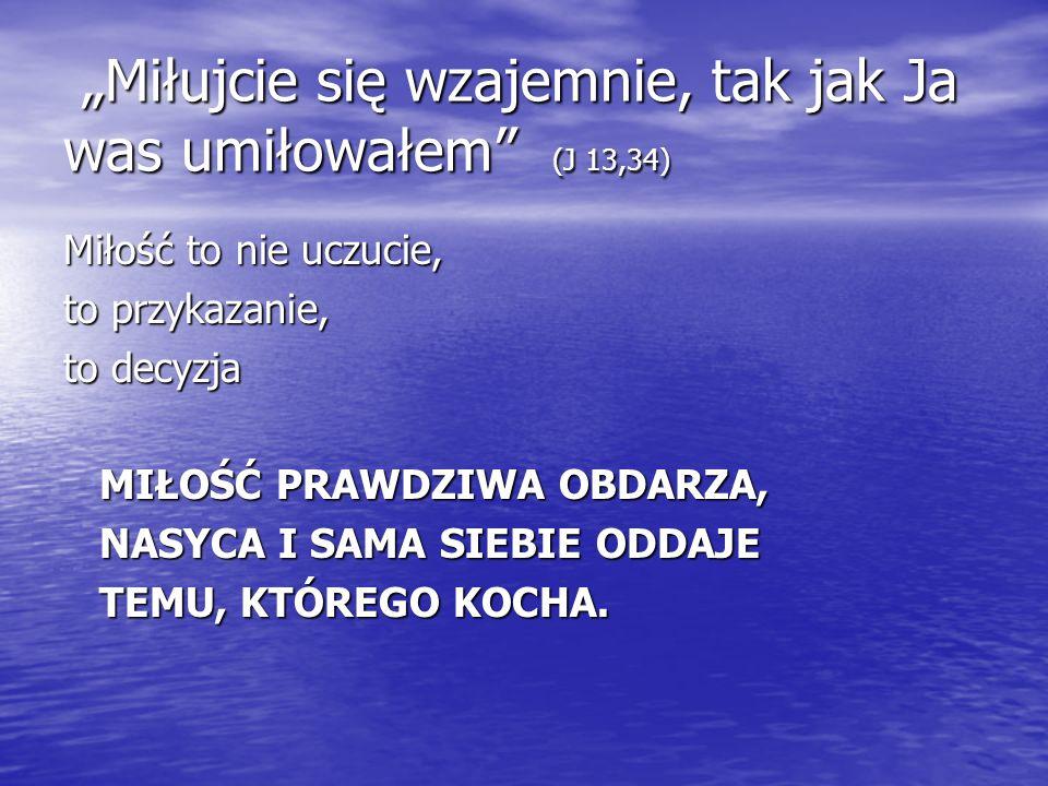 Miłujcie się wzajemnie, tak jak Ja was umiłowałem (J 13,34) Miłujcie się wzajemnie, tak jak Ja was umiłowałem (J 13,34) Miłość to nie uczucie, to przy