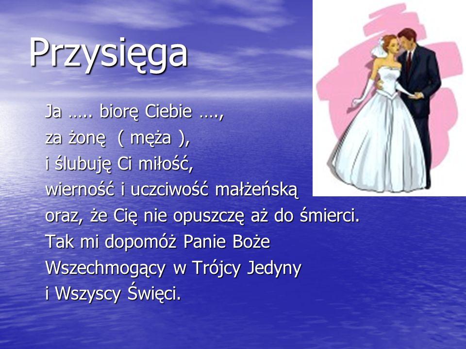 Przysięga Ja ….. biorę Ciebie …., Ja ….. biorę Ciebie …., za żonę ( męża ), za żonę ( męża ), i ślubuję Ci miłość, i ślubuję Ci miłość, wierność i ucz