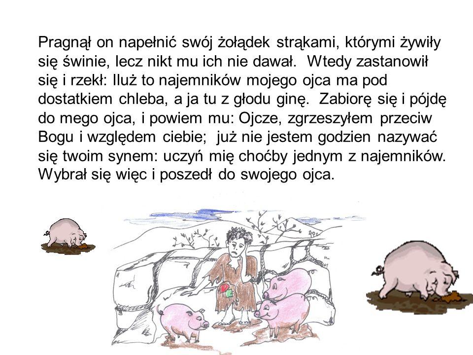 Pragnął on napełnić swój żołądek strąkami, którymi żywiły się świnie, lecz nikt mu ich nie dawał. Wtedy zastanowił się i rzekł: Iluż to najemników moj