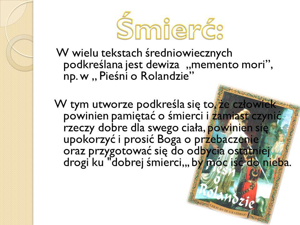 W wielu tekstach średniowiecznych podkreślana jest dewiza memento mori, np. w,, Pieśni o Rolandzie W tym utworze podkreśla się to, że człowiek powinie