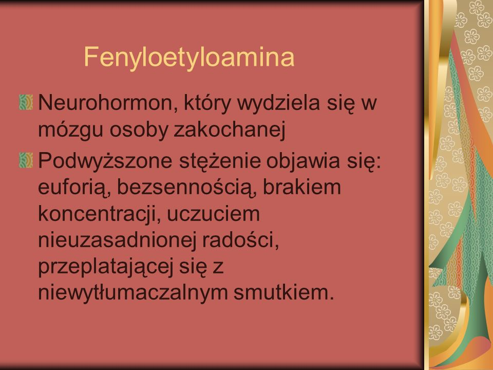 Fenyloetyloamina Neurohormon, który wydziela się w mózgu osoby zakochanej Podwyższone stężenie objawia się: euforią, bezsennością, brakiem koncentracj