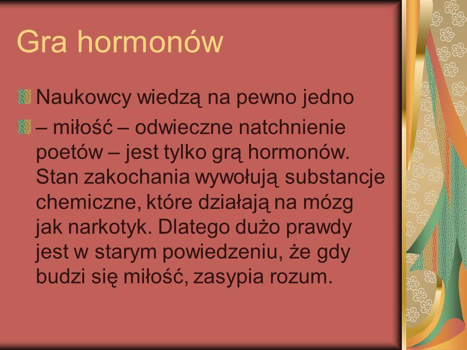 Gra hormonów Naukowcy wiedzą na pewno jedno – miłość – odwieczne natchnienie poetów – jest tylko grą hormonów. Stan zakochania wywołują substancje che