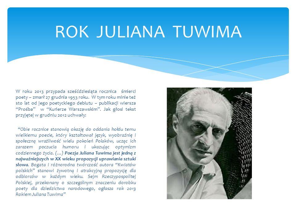 ROK JULIANA TUWIMA W roku 2013 przypada sześćdziesiąta rocznica śmierci poety – zmarł 27 grudnia 1953 roku. W tym roku minie też sto lat od jego poety
