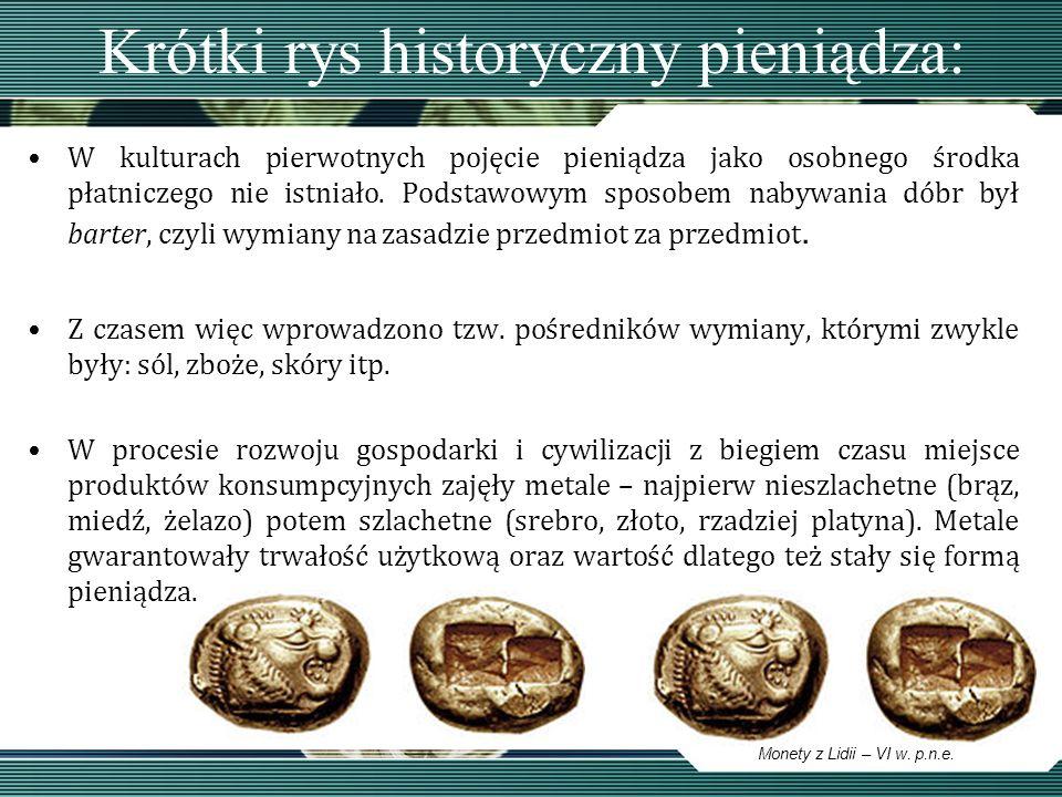 Krótki rys historyczny pieniądza: Twórcami pierwszych monet prawdopodobnie byli Fenicjanie, którzy zastępując nimi istniejący wciąż handel wymienny, utorowali drogę do handlu niemal ze wszystkimi państwami ówczesnego świata; Jednak wytwarzanie pieniądza ze złota i srebra było kosztowne, a ponadto ilość owych metali nie była wystarczająca do zaspokojenia istniejącego zapotrzebowania.