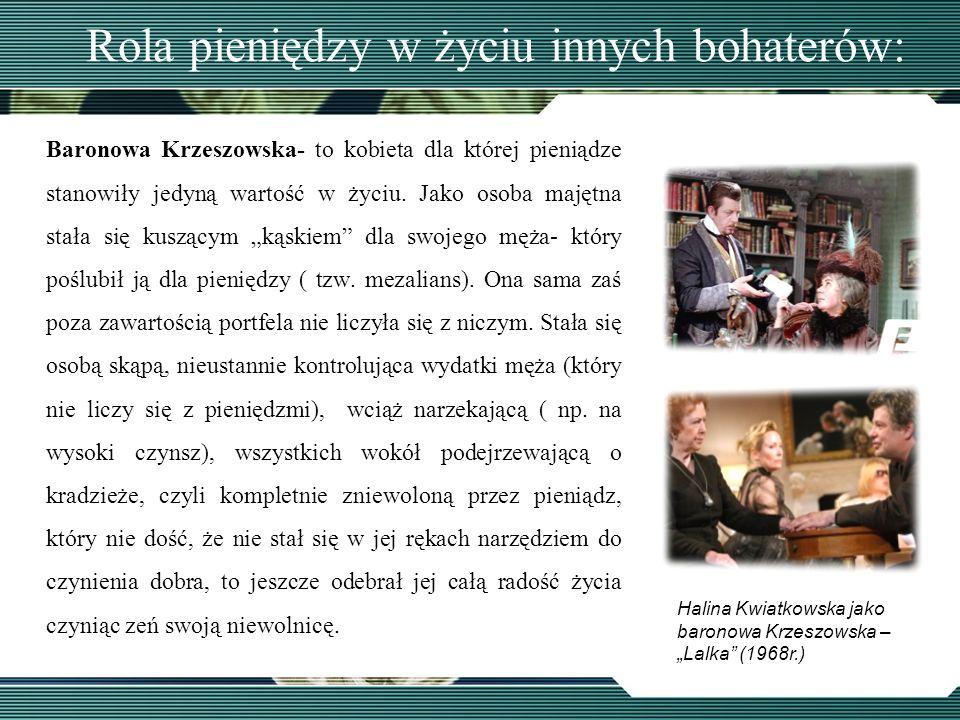 Rola pieniędzy w życiu innych bohaterów: Baronowa Krzeszowska- to kobieta dla której pieniądze stanowiły jedyną wartość w życiu. Jako osoba majętna st