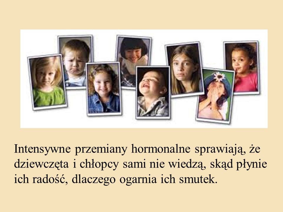 Intensywne przemiany hormonalne sprawiają, że dziewczęta i chłopcy sami nie wiedzą, skąd płynie ich radość, dlaczego ogarnia ich smutek.