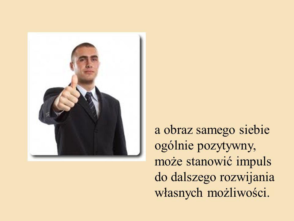 a obraz samego siebie ogólnie pozytywny, może stanowić impuls do dalszego rozwijania własnych możliwości.