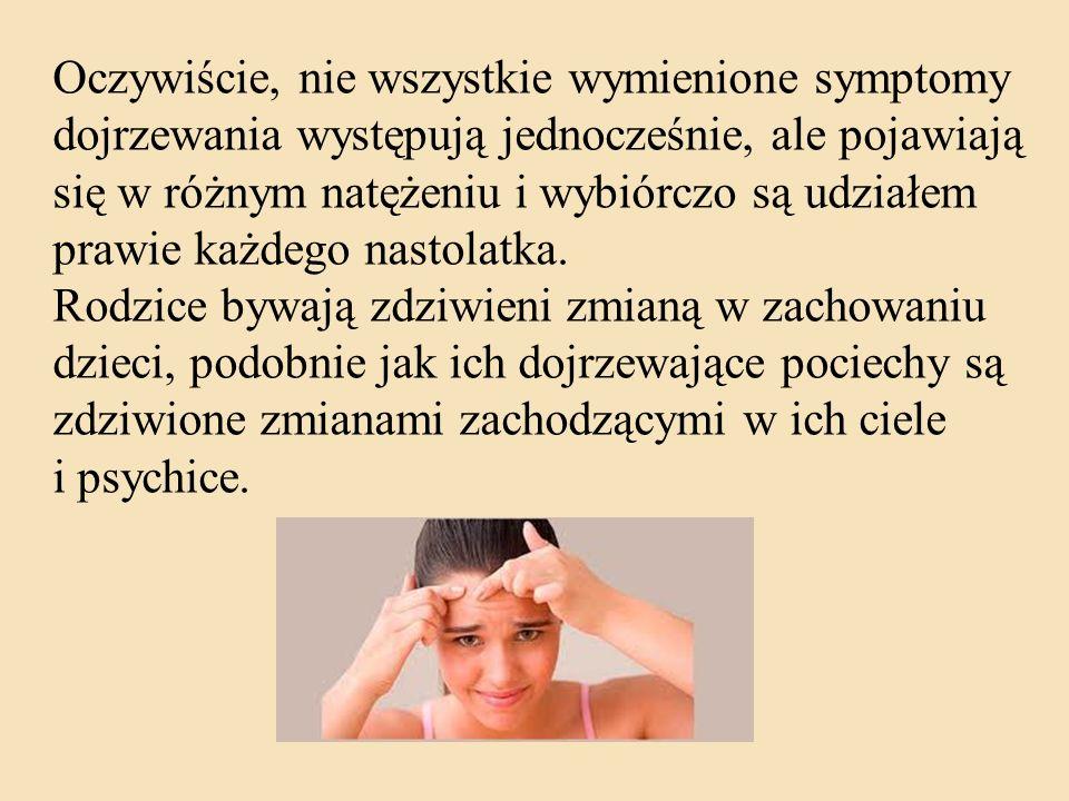 Oczywiście, nie wszystkie wymienione symptomy dojrzewania występują jednocześnie, ale pojawiają się w różnym natężeniu i wybiórczo są udziałem prawie