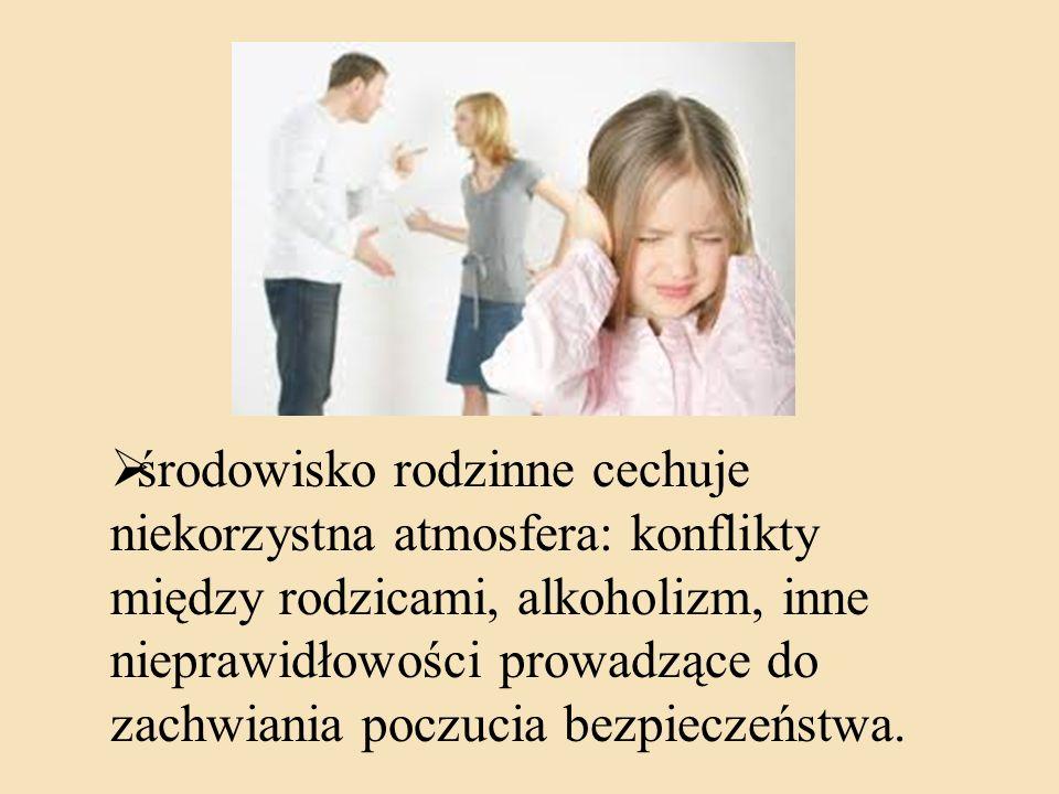 środowisko rodzinne cechuje niekorzystna atmosfera: konflikty między rodzicami, alkoholizm, inne nieprawidłowości prowadzące do zachwiania poczucia be