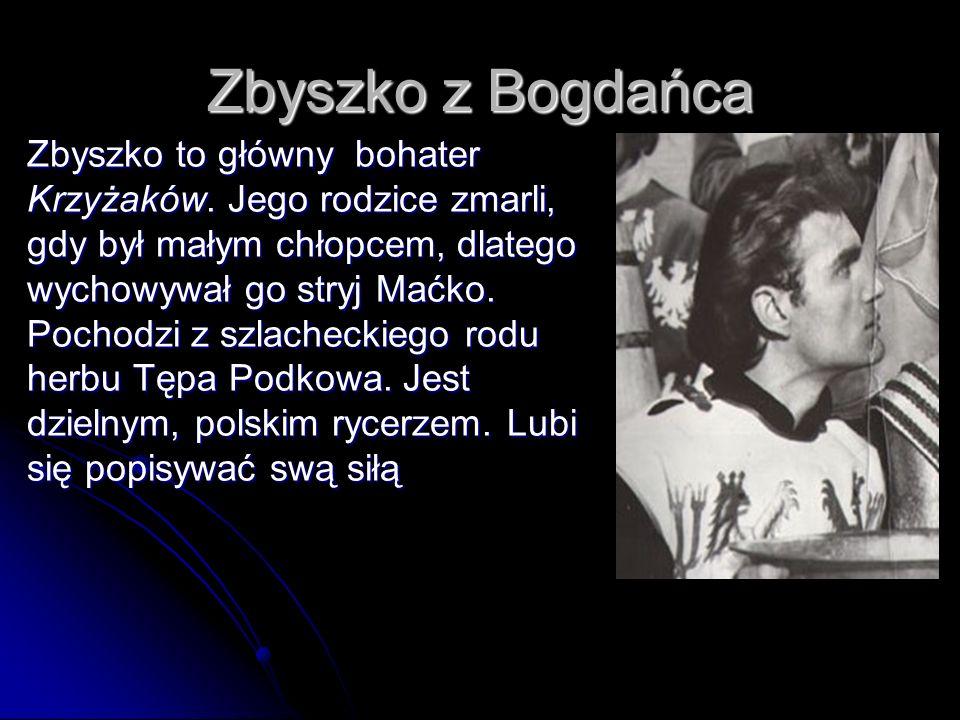 Maćko Maćko jest stryjem Zbyszka.Pochodzi z Bogdańca.