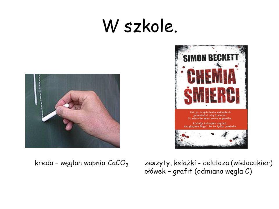 W szkole. kreda – węglan wapnia CaCO 3 zeszyty, książki - celuloza (wielocukier) ołówek – grafit (odmiana węgla C)