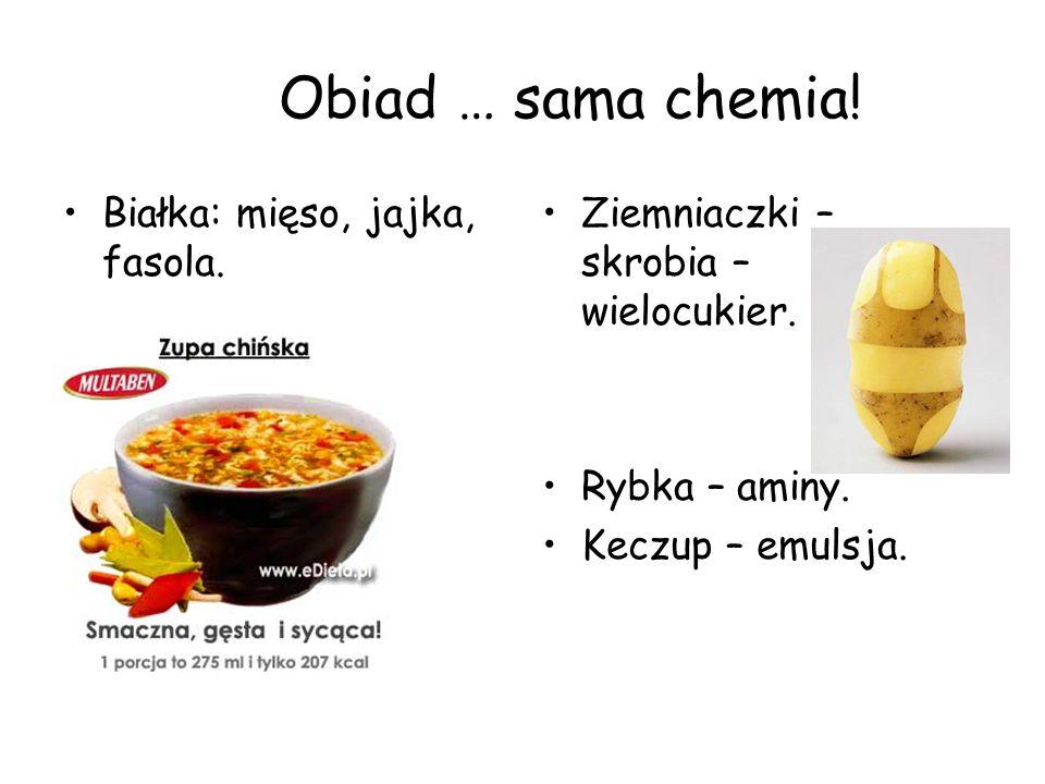 Obiad … sama chemia! Białka: mięso, jajka, fasola. Ziemniaczki – skrobia – wielocukier. Rybka – aminy. Keczup – emulsja.
