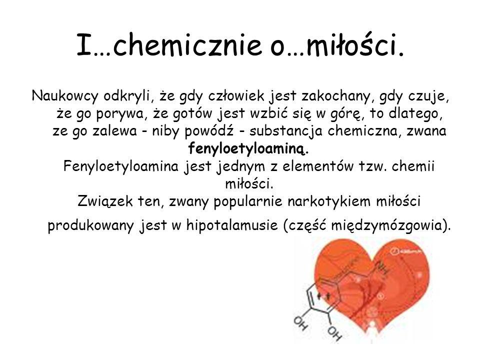 I…chemicznie o…miłości. Naukowcy odkryli, że gdy człowiek jest zakochany, gdy czuje, że go porywa, że gotów jest wzbić się w górę, to dlatego, ze go z